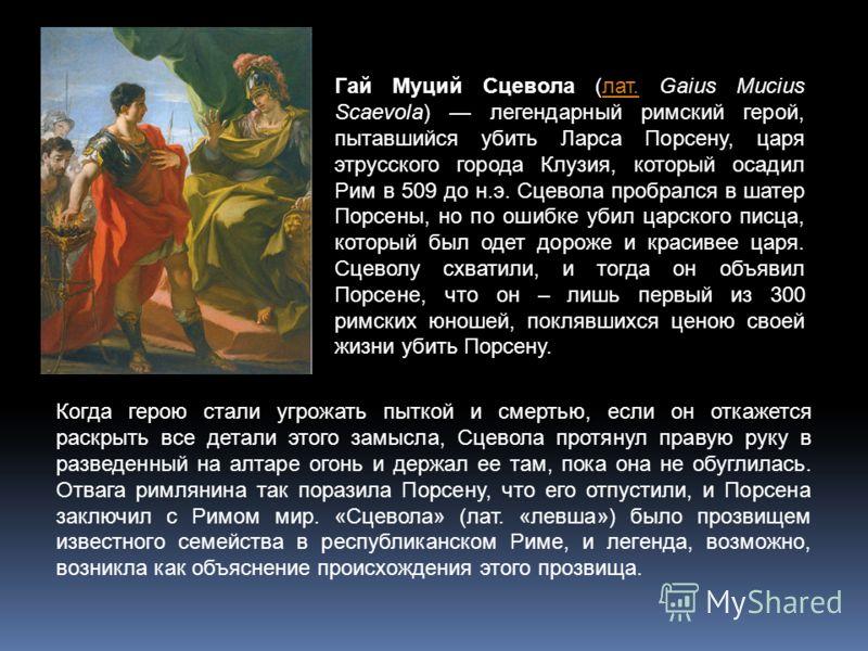 Гай Муций Сцевола (лат. Gaius Mucius Scaevola) легендарный римский герой, пытавшийся убить Ларса Порсену, царя этрусского города Клузия, который осадил Рим в 509 до н.э. Сцевола пробрался в шатер Порсены, но по ошибке убил царского писца, который был