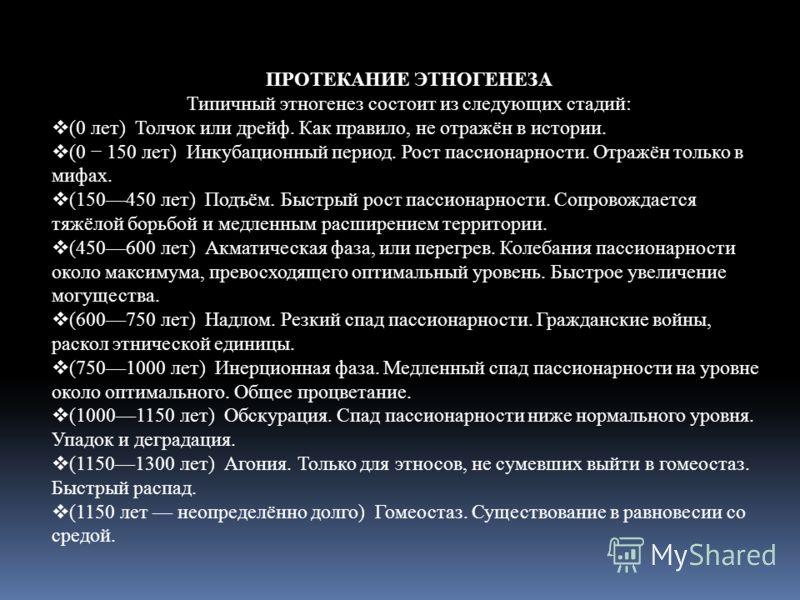 ПРОТЕКАНИЕ ЭТНОГЕНЕЗА Типичный этногенез состоит из следующих стадий: (0 лет) Толчок или дрейф. Как правило, не отражён в истории. (0 150 лет) Инкубационный период. Рост пассионарности. Отражён только в мифах. (150450 лет) Подъём. Быстрый рост пассио