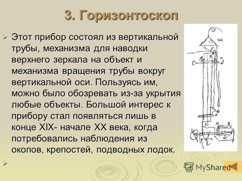 3. Горизонтоскоп Этот прибор состоял из вертикальной трубы, механизма для наводки верхнего зеркала на объект и механизма вращения трубы вокруг вертикальной оси. Пользуясь им, можно было обозревать из-за укрытия любые объекты. Большой интерес к прибор