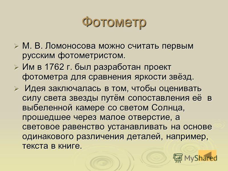 Фотометр М. В. Ломоносова можно считать первым русским фотометристом. М. В. Ломоносова можно считать первым русским фотометристом. Им в 1762 г. был разработан проект фотометра для сравнения яркости звёзд. Им в 1762 г. был разработан проект фотометра
