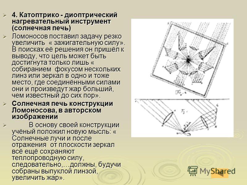 4. Катоптрико - диоптрический нагревательный инструмент (солнечная печь) 4. Катоптрико - диоптрический нагревательный инструмент (солнечная печь) Ломоносов поставил задачу резко увеличить « зажигательную силу». В поисках её решения он пришёл к выводу