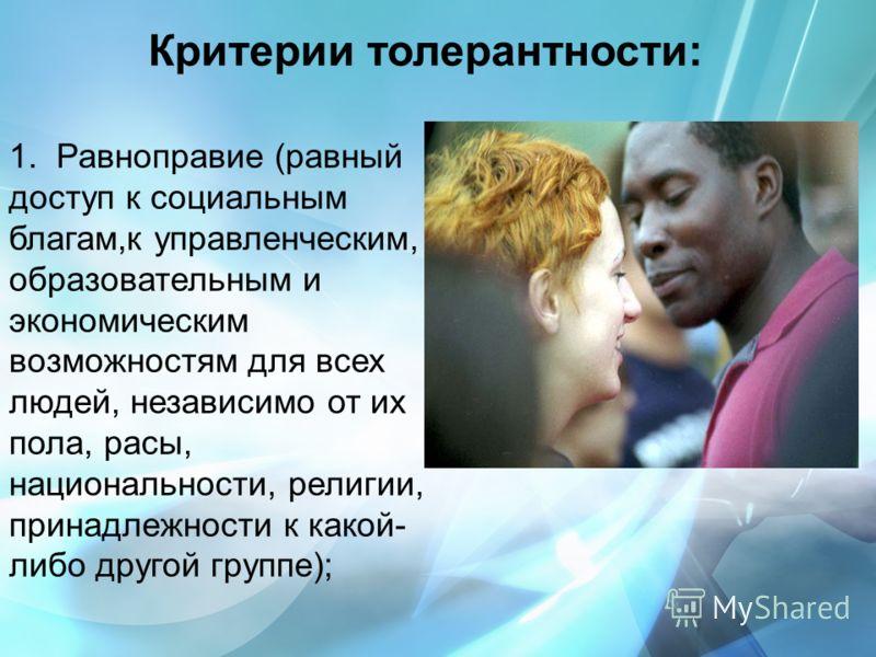 Критерии толерантности: 1. Равноправие (равный доступ к социальным благам,к управленческим, образовательным и экономическим возможностям для всех людей, независимо от их пола, расы, национальности, религии, принадлежности к какой- либо другой группе)