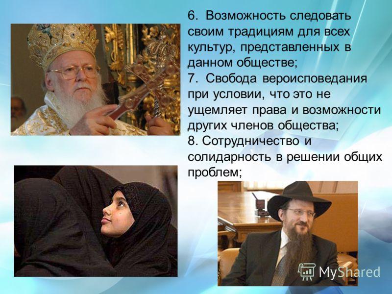 6. Возможность следовать своим традициям для всех культур, представленных в данном обществе; 7. Свобода вероисповедания при условии, что это не ущемляет права и возможности других членов общества; 8. Сотрудничество и солидарность в решении общих проб