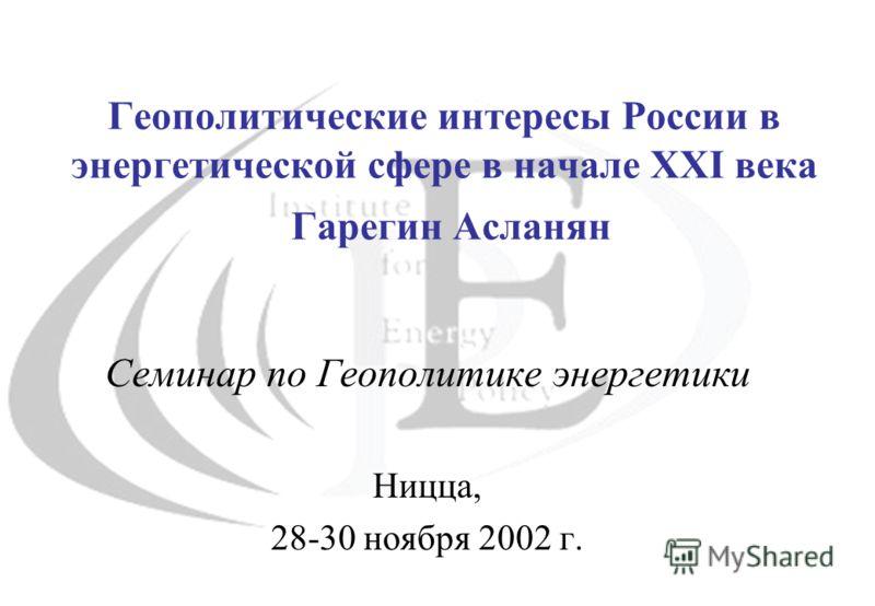 Геополитические интересы России в энергетической сфере в начале XXI века Гарегин Асланян Семинар по Геополитике энергетики Ницца, 28-30 ноября 2002 г.