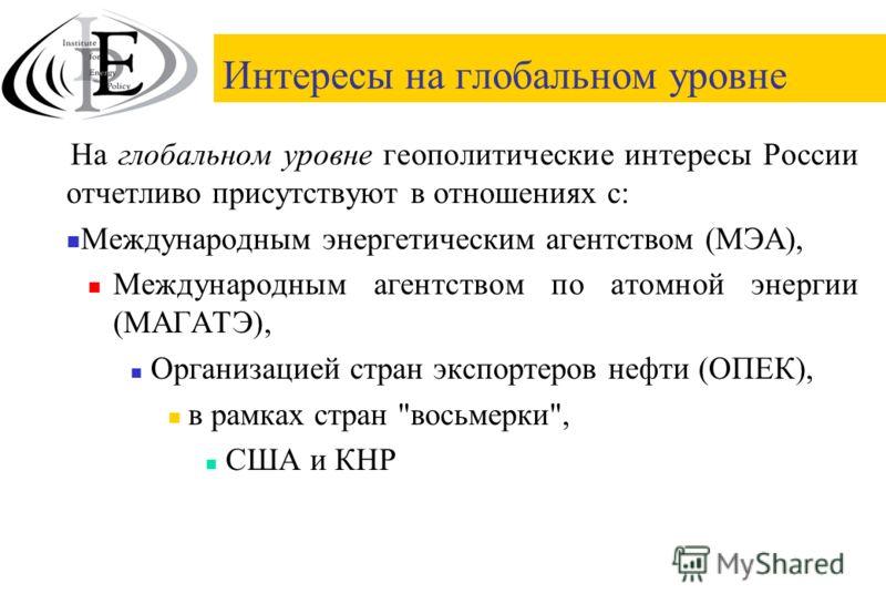 Интересы на глобальном уровне На глобальном уровне геополитические интересы России отчетливо присутствуют в отношениях с: Международным энергетическим агентством (МЭА), Международным агентством по атомной энергии (МАГАТЭ), Организацией стран экспорте