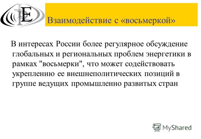 Взаимодействие с «восьмеркой» В интересах России более регулярное обсуждение глобальных и региональных проблем энергетики в рамках