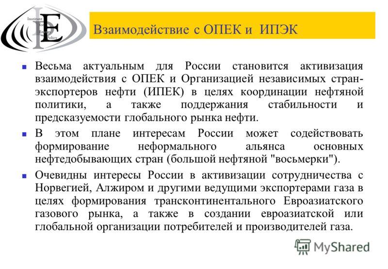 Взаимодействие с ОПЕК и ИПЭК Весьма актуальным для России становится активизация взаимодействия с ОПЕК и Организацией независимых стран- экспортеров нефти (ИПЕК) в целях координации нефтяной политики, а также поддержания стабильности и предсказуемост