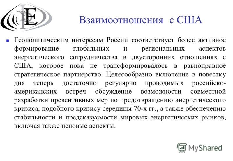 Взаимоотношения с США Геополитическим интересам России соответствует более активное формирование глобальных и региональных аспектов энергетического сотрудничества в двусторонних отношениях с США, которое пока не трансформировалось в равноправное стра