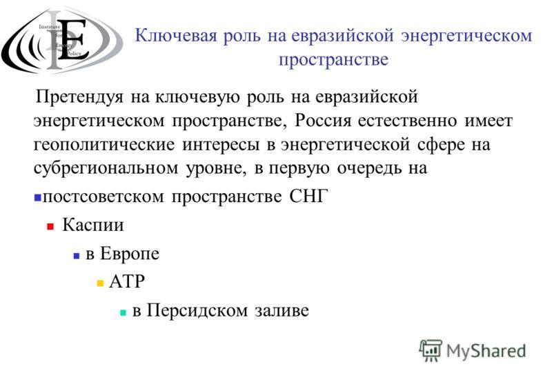 Ключевая роль на евразийской энергетическом пространстве Претендуя на ключевую роль на евразийской энергетическом пространстве, Россия естественно имеет геополитические интересы в энергетической сфере на субрегиональном уровне, в первую очередь на по