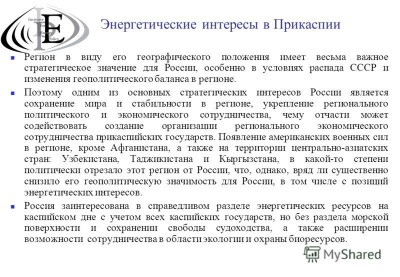 Энергетические интересы в Прикаспии Регион в виду его географического положения имеет весьма важное стратегическое значение для России, особенно в условиях распада СССР и изменения геополитического баланса в регионе. Поэтому одним из основных стратег