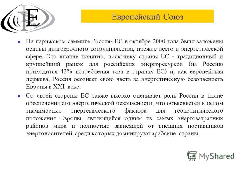 Европейский Союз На парижском саммите Россия- ЕС в октябре 2000 года были заложены основы долгосрочного сотрудничества, прежде всего в энергетической сфере. Это вполне понятно, поскольку страны ЕС - традиционный и крупнейший рынок для российских энер