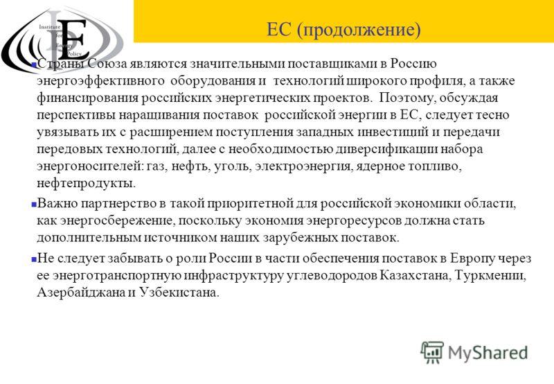 ЕС (продолжение) Страны Союза являются значительными поставщиками в Россию энергоэффективного оборудования и технологий широкого профиля, а также финансирования российских энергетических проектов. Поэтому, обсуждая перспективы наращивания поставок ро