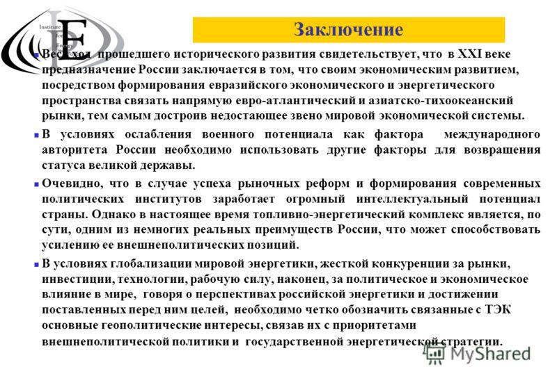 Заключение Весь ход прошедшего исторического развития свидетельствует, что в ХХI веке предназначение России заключается в том, что своим экономическим развитием, посредством формирования евразийского экономического и энергетического пространства связ