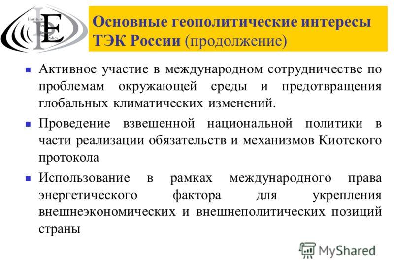 Основные геополитические интересы ТЭК России (продолжение) Активное участие в международном сотрудничестве по проблемам окружающей среды и предотвращения глобальных климатических изменений. Проведение взвешенной национальной политики в части реализац