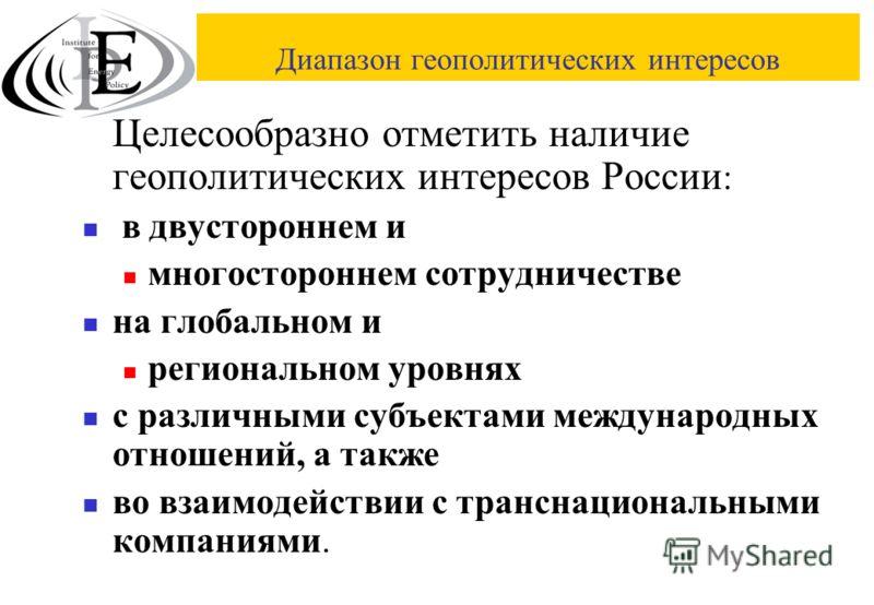 Диапазон геополитических интересов Целесообразно отметить наличие геополитических интересов России : в двустороннем и многостороннем сотрудничестве на глобальном и региональном уровнях с различными субъектами международных отношений, а также во взаим