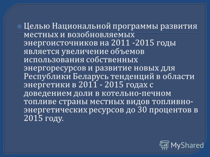 Целью Национальной программы развития местных и возобновляемых энергоисточников на 2011 -2015 годы является увеличение объемов использования собственных энергоресурсов и развитие новых для Республики Беларусь тенденций в области энергетики в 2011 - 2