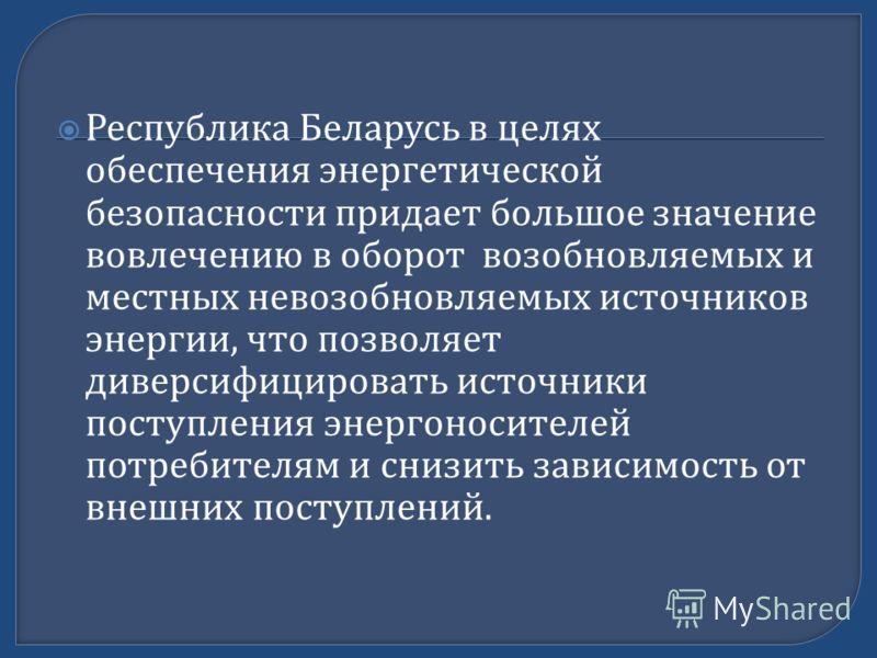 Республика Беларусь в целях обеспечения энергетической безопасности придает большое значение вовлечению в оборот возобновляемых и местных невозобновляемых источников энергии, что позволяет диверсифицировать источники поступления энергоносителей потре