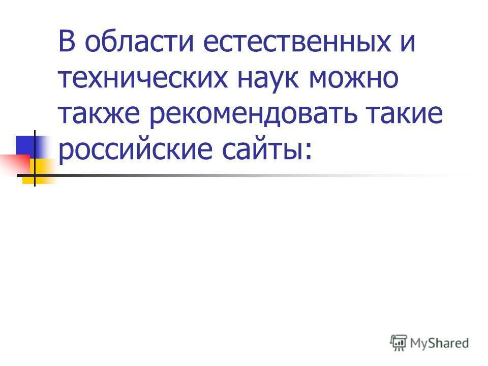 В области естественных и технических наук можно также рекомендовать такие российские сайты: