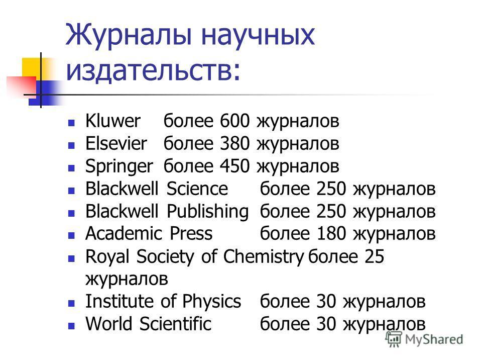 Журналы научных издательств: Kluwerболее 600 журналов Elsevierболее 380 журналов Springerболее 450 журналов Blackwell Scienceболее 250 журналов Blackwell Publishingболее 250 журналов Academic Pressболее 180 журналов Royal Society of Chemistryболее 25