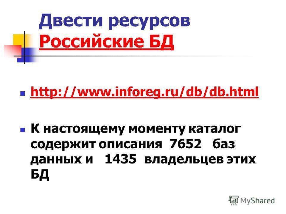 Двести ресурсов Российские БД Российские БД http://www.inforeg.ru/db/db.html К настоящему моменту каталог содержит описания 7652 баз данных и 1435 владельцев этих БД