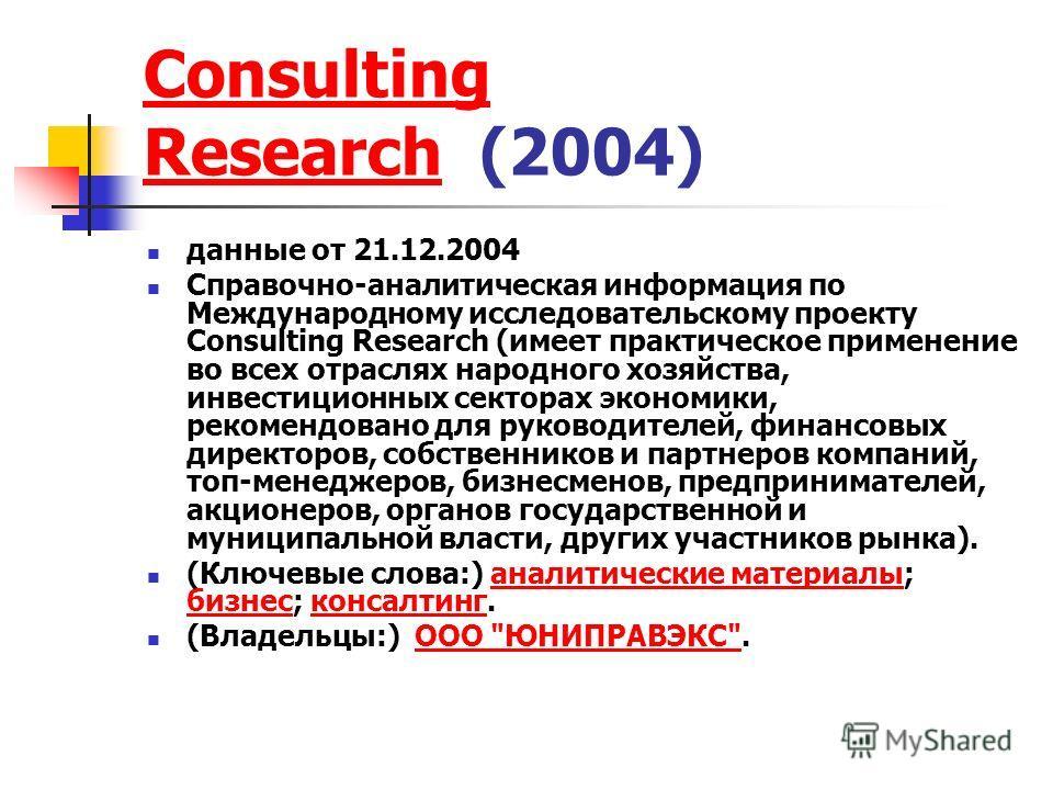 Consulting ResearchConsulting Research (2004) данные от 21.12.2004 Справочно-аналитическая информация по Международному исследовательскому проекту Consulting Research (имеет практическое применение во всех отраслях народного хозяйства, инвестиционных
