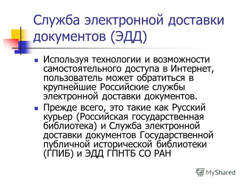 Служба электронной доставки документов (ЭДД) Используя технологии и возможности самостоятельного доступа в Интернет, пользователь может обратиться в крупнейшие Российские службы электронной доставки документов. Прежде всего, это такие как Русский кур