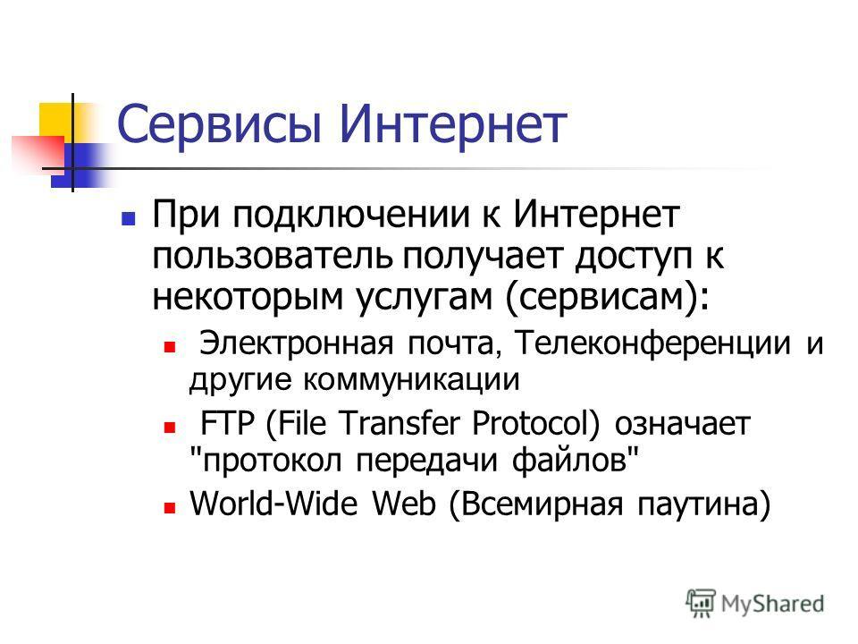 Сервисы Интернет При подключении к Интернет пользователь получает доступ к некоторым услугам (сервисам): Электронная почта, Телеконференции и другие коммуникации FTP (File Transfer Protocol) означает