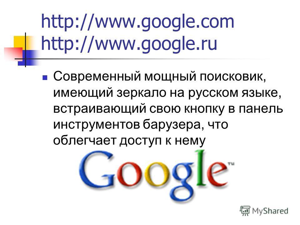 http://www.google.com http://www.google.ru Современный мощный поисковик, имеющий зеркало на русском языке, встраивающий свою кнопку в панель инструментов барузера, что облегчает доступ к нему