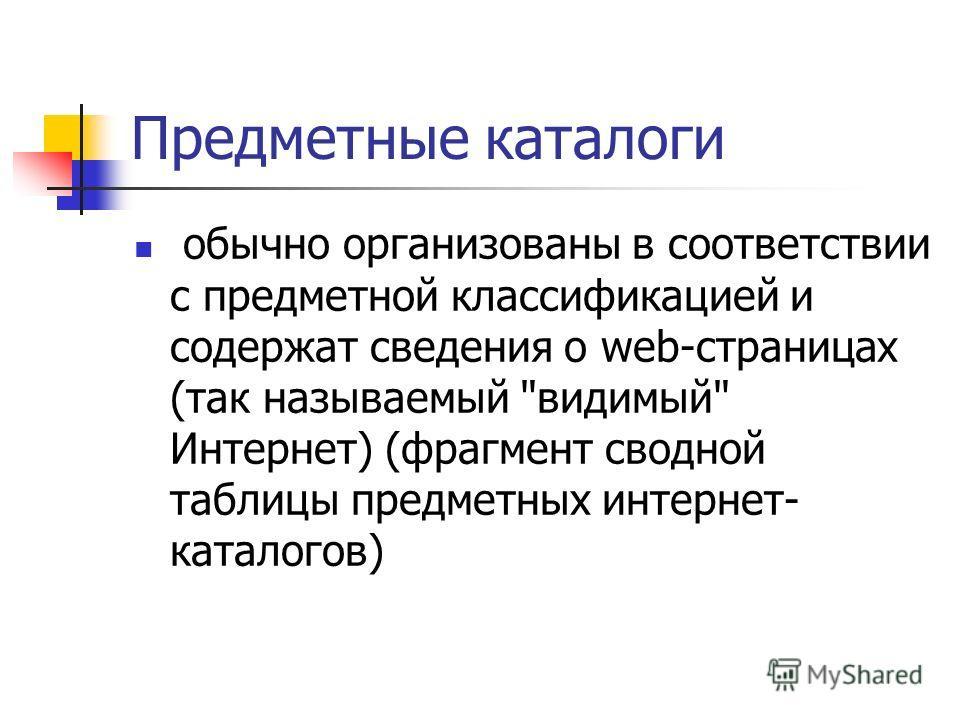 Предметные каталоги обычно организованы в соответствии с предметной классификацией и содержат сведения о web-страницах (так называемый видимый Интернет) (фрагмент сводной таблицы предметных интернет- каталогов)