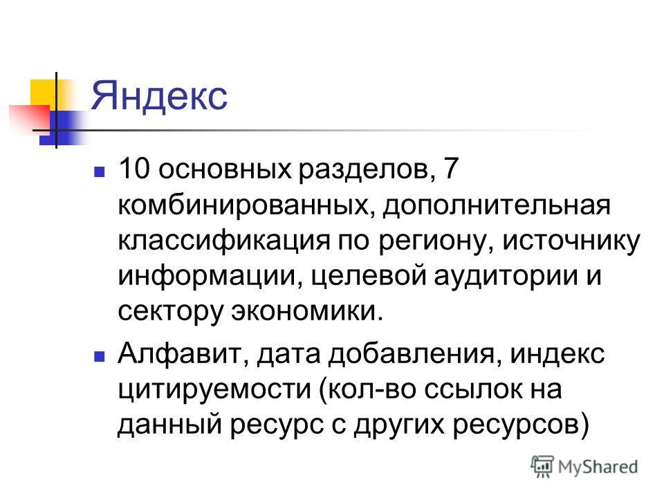 Яндекс 10 основных разделов, 7 комбинированных, дополнительная классификация по региону, источнику информации, целевой аудитории и сектору экономики. Алфавит, дата добавления, индекс цитируемости (кол-во ссылок на данный ресурс с других ресурсов)