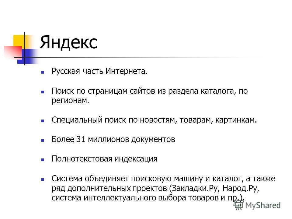 Яндекс Русская часть Интернета. Поиск по страницам сайтов из раздела каталога, по регионам. Специальный поиск по новостям, товарам, картинкам. Более 31 миллионов документов Полнотекстовая индексация Система объединяет поисковую машину и каталог, а та