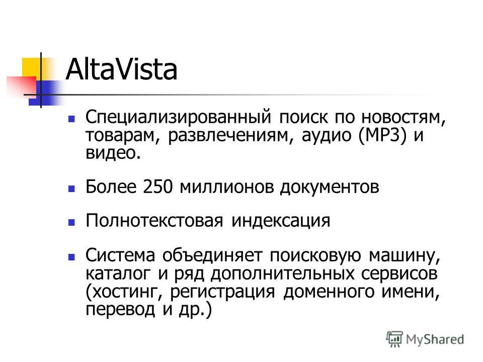 AltaVista Специализированный поиск по новостям, товарам, развлечениям, аудио (MP3) и видео. Более 250 миллионов документов П олнотекстовая индексация Система объединяет поисковую машину, каталог и ряд дополнительных сервисов (хостинг, регистрация дом