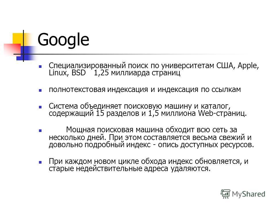 Google Специализированный поиск по университетам США, Apple, Linux, BSD1,25 миллиарда страниц полнотекстовая индексация и индексация по ссылкам Система объединяет поисковую машину и каталог, содержащий 15 разделов и 1,5 миллиона Web-страниц. Мощная п
