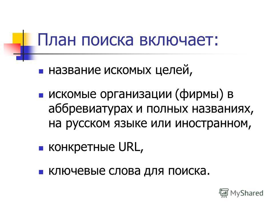 План поиска включает: название искомых целей, искомые организации (фирмы) в аббревиатурах и полных названиях, на русском языке или иностранном, конкретные URL, ключевые слова для поиска.