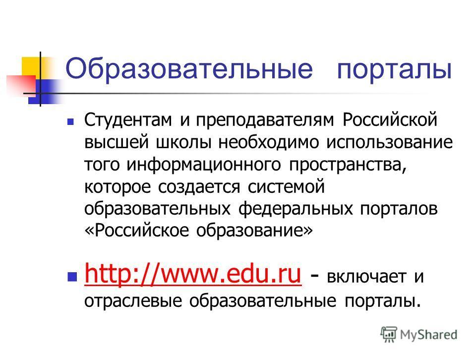 Образовательные порталы Студентам и преподавателям Российской высшей школы необходимо использование того информационного пространства, которое создается системой образовательных федеральных порталов «Российское образование» http://www.edu.ru - включа