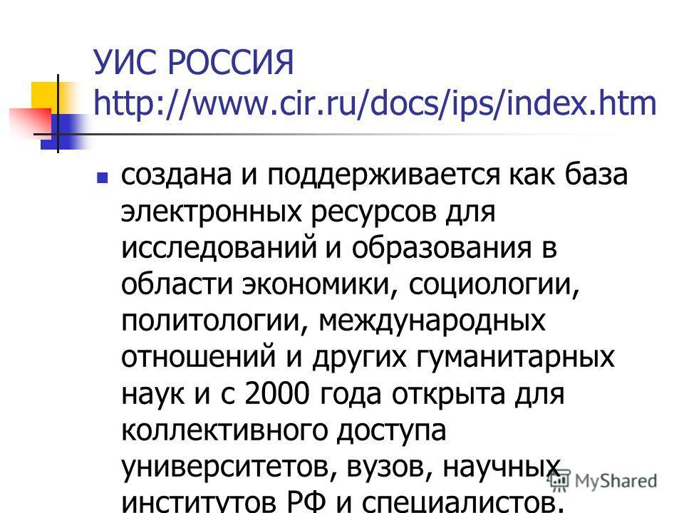 УИС РОССИЯ http://www.cir.ru/docs/ips/index.htm создана и поддерживается как база электронных ресурсов для исследований и образования в области экономики, социологии, политологии, международных отношений и других гуманитарных наук и с 2000 года откры