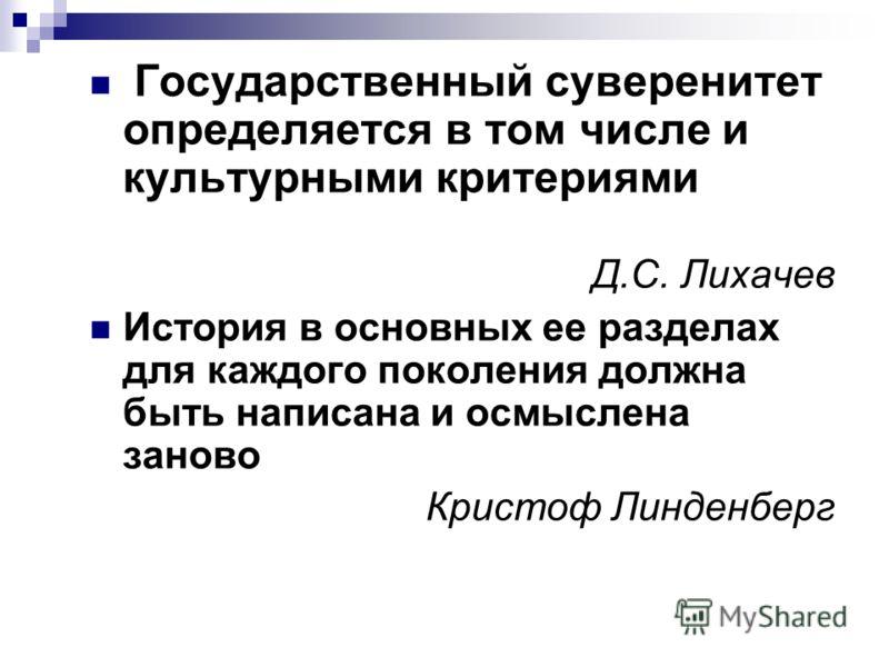 Государственный суверенитет определяется в том числе и культурными критериями Д.С. Лихачев История в основных ее разделах для каждого поколения должна быть написана и осмыслена заново Кристоф Линденберг