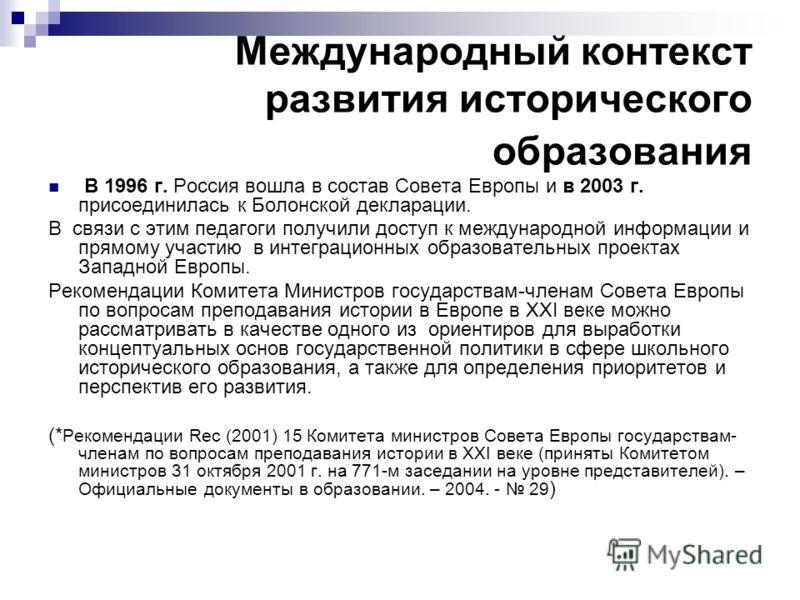 Международный контекст развития исторического образования В 1996 г. Россия вошла в состав Совета Европы и в 2003 г. присоединилась к Болонской декларации. В связи с этим педагоги получили доступ к международной информации и прямому участию в интеграц