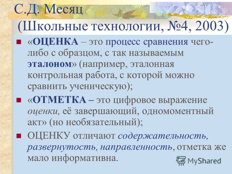 С.Д. Месяц (Школьные технологии, 4, 2003) «ОЦЕНКА – это процесс сравнения чего- либо с образцом, с так называемым эталоном» (например, эталонная контрольная работа, с которой можно сравнить ученическую); «ОТМЕТКА – это цифровое выражение оценки, её з