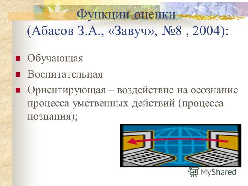 Функции оценки (Абасов З.А., «Завуч», 8, 2004): Обучающая Воспитательная Ориентирующая – воздействие на осознание процесса умственных действий (процесса познания);