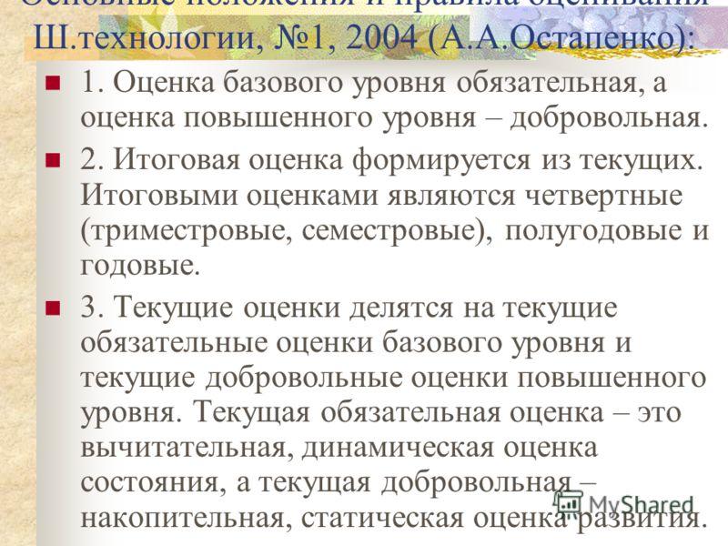 Основные положения и правила оценивания Ш.технологии, 1, 2004 (А.А.Остапенко): 1. Оценка базового уровня обязательная, а оценка повышенного уровня – добровольная. 2. Итоговая оценка формируется из текущих. Итоговыми оценками являются четвертные (трим