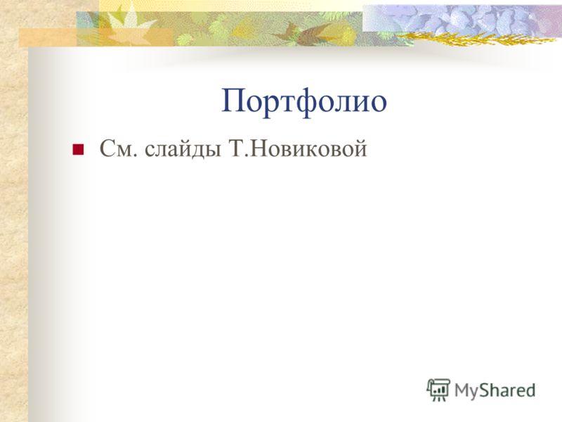 Портфолио См. слайды Т.Новиковой