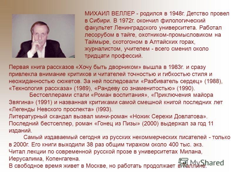 МИХАИЛ ВЕЛЛЕР - родился в 1948г. Детство провел в Сибири. В 1972г. окончил филологический факультет Ленинградского университета. Работал лесорубом в тайге, охотником-промысловиком на Таймыре, скотогоном в Алтайских горах, журналистом, учителем - всег