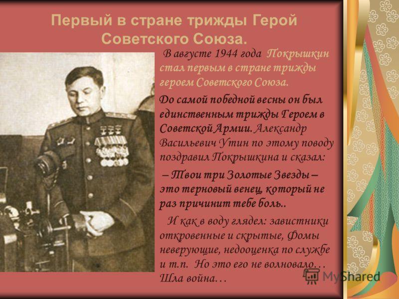 В августе 1944 года Покрышкин стал первым в стране трижды героем Советского Союза. До самой победной весны он был единственным трижды Героем в Советской Армии. Александр Васильевич Утин по этому поводу поздравил Покрышкина и сказал: – Твои три Золоты