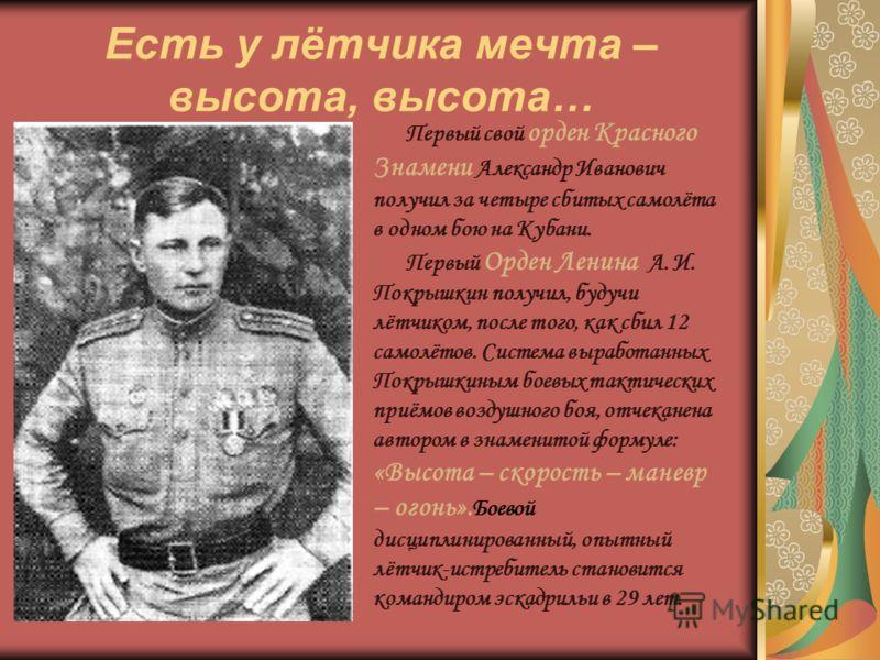 Есть у лётчика мечта – высота, высота… Первый свой орден Красного Знамени Александр Иванович получил за четыре сбитых самолёта в одном бою на Кубани. Первый Орден Ленина А. И. Покрышкин получил, будучи лётчиком, после того, как сбил 12 самолётов. Сис