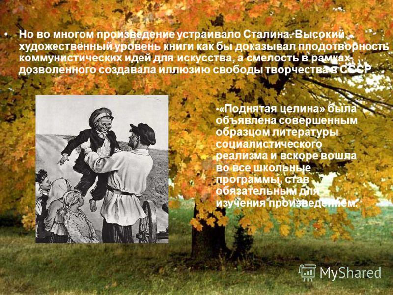 12 Но во многом произведение устраивало Сталина. Высокий художественный уровень книги как бы доказывал плодотворность коммунистических идей для искусства, а смелость в рамках дозволенного создавала иллюзию свободы творчества в СССР. « Поднятая целина