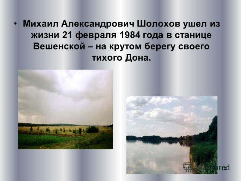 14 Михаил Александрович Шолохов ушел из жизни 21 февраля 1984 года в станице Вешенской – на крутом берегу своего тихого Дона.