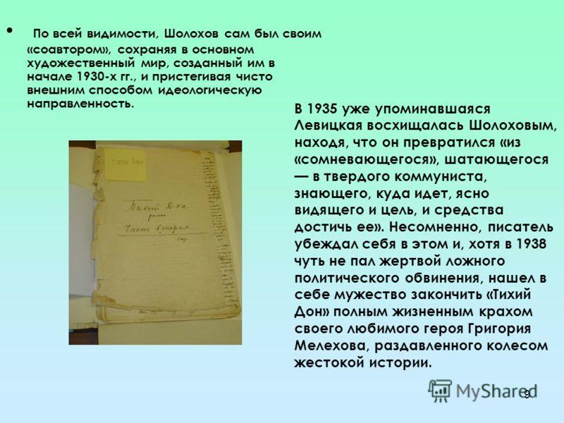 9 П о всей видимости, Шолохов сам был своим «соавтором», сохраняя в основном художественный мир, созданный им в начале 1930-х гг., и пристегивая чисто внешним способом идеологическую направленность. В 1935 уже упоминавшаяся Левицкая восхищалась Шолох