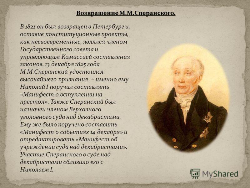 В 1821 он был возвращен в Петербург и, оставив конституционные проекты, как несвоевременные, являлся членом Государственного совета и управляющим Комиссией составления законов. 13 декабря 1825 года М.М.Сперанский удостоился высочайшего признания – им