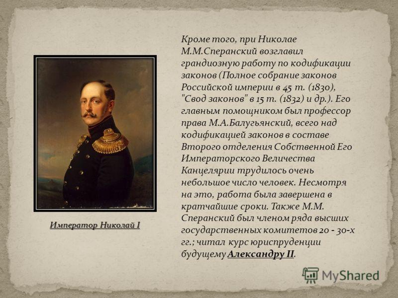 Кроме того, при Николае М.М.Сперанский возглавил грандиозную работу по кодификации законов (Полное собрание законов Российской империи в 45 т. (1830),